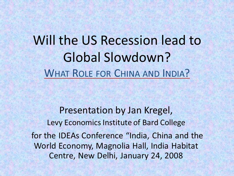 Will the US Recession lead to Global Slowdown. W HAT R OLE FOR C HINA AND I NDIA .