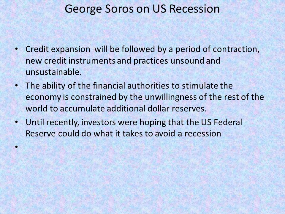 George Soros on US Recession Credit expansion will be followed by a period of contraction, new credit instruments and practices unsound and unsustainable.
