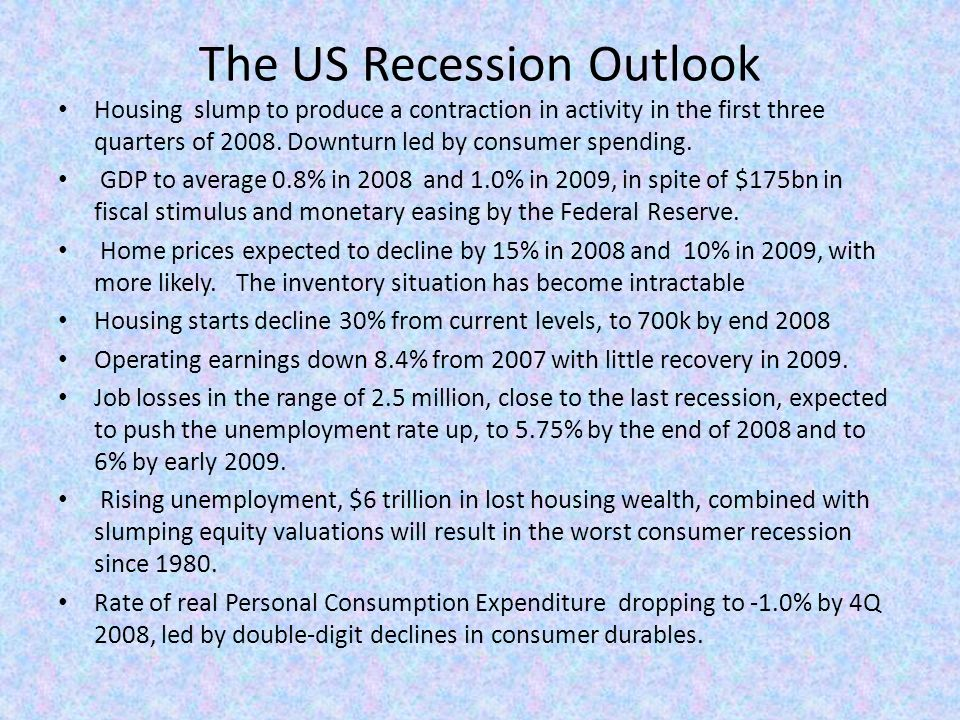 The US Recession Outlook Housing slump to produce a contraction in activity in the first three quarters of 2008.