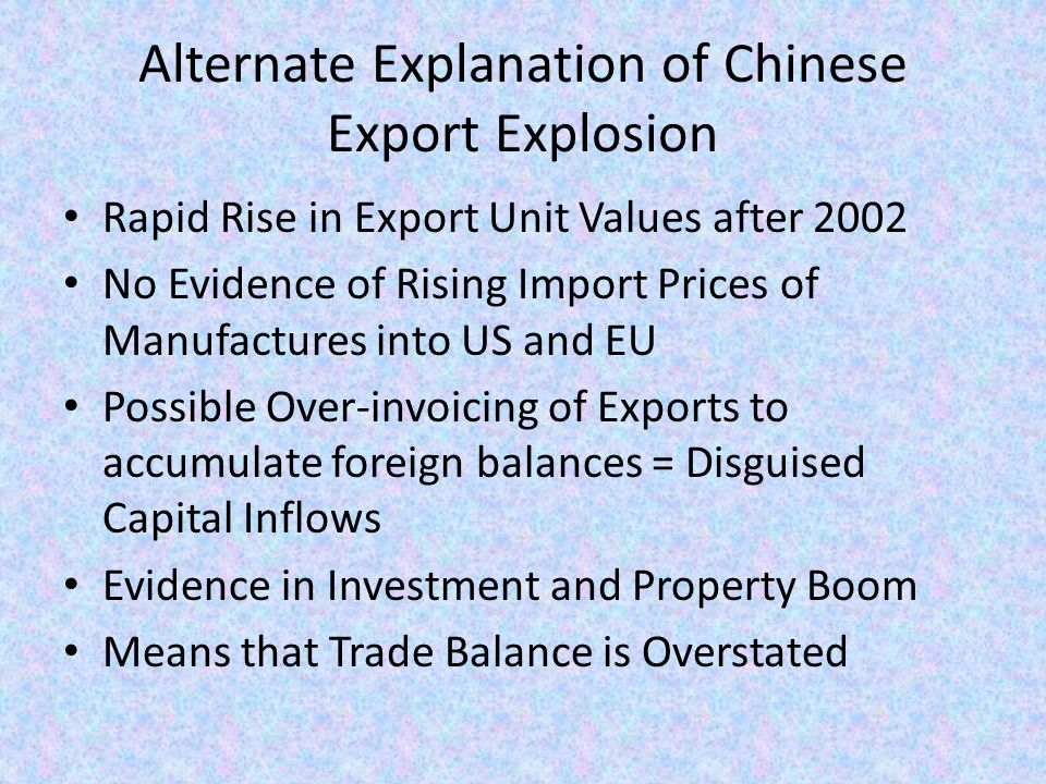 Alternate Explanation of Chinese Export Explosion Rapid Rise in Export Unit Values after 2002 No Evidence of Rising Import Prices of Manufactures into US and EU Possible Over-invoicing of Exports to accumulate foreign balances = Disguised Capital Inflows Evidence in Investment and Property Boom Means that Trade Balance is Overstated