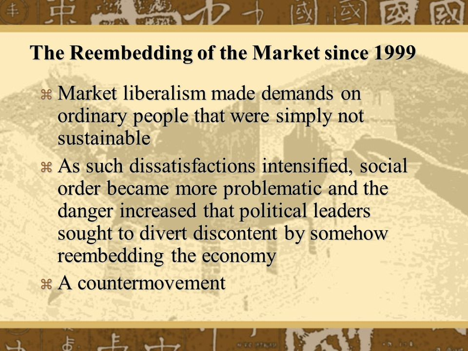 The Reembedding of the Market since 1999 Market liberalism made demands on ordinary people that were simply not sustainable Market liberalism made dem