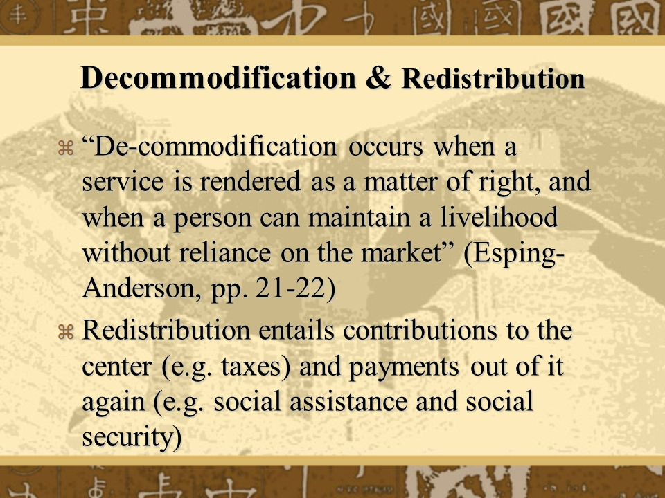 Decommodification & Redistribution De-commodification occurs when a service is rendered as a matter of right, and when a person can maintain a livelih