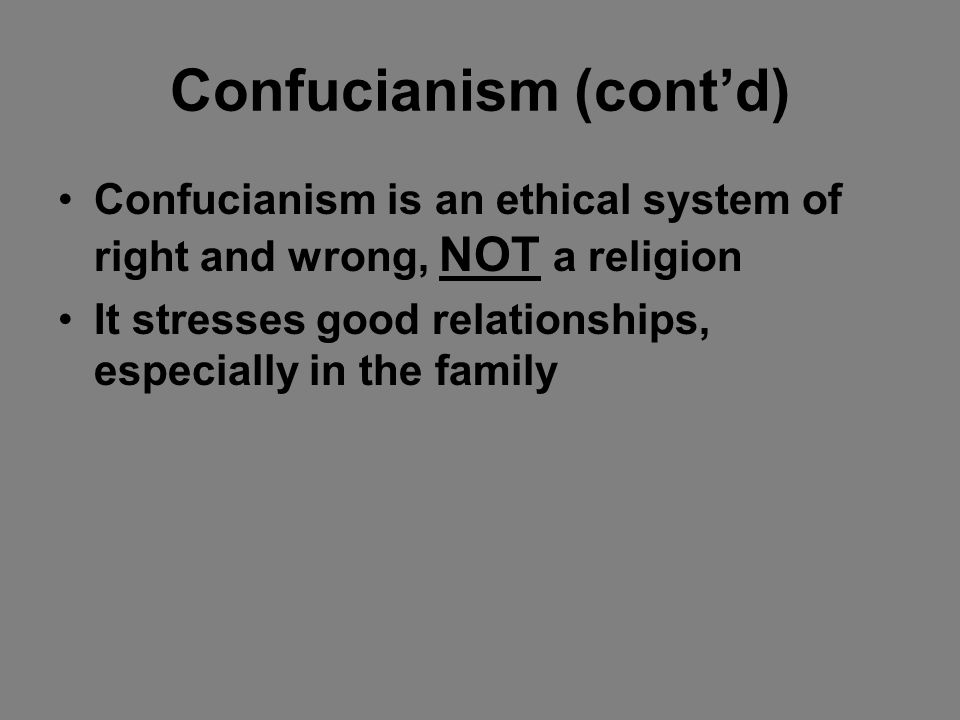 Confucianism (contd) Confucianism is an ethical system of right and wrong, NOT a religion It stresses good relationships, especially in the family