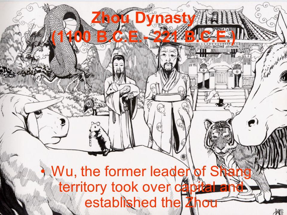 Zhou Dynasty (1100 B.C.E.- 221 B.C.E.) Wu, the former leader of Shang territory took over capital and established the Zhou