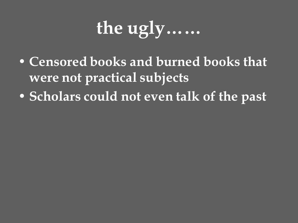 the ugly…… Censored books and burned books that were not practical subjects Scholars could not even talk of the past