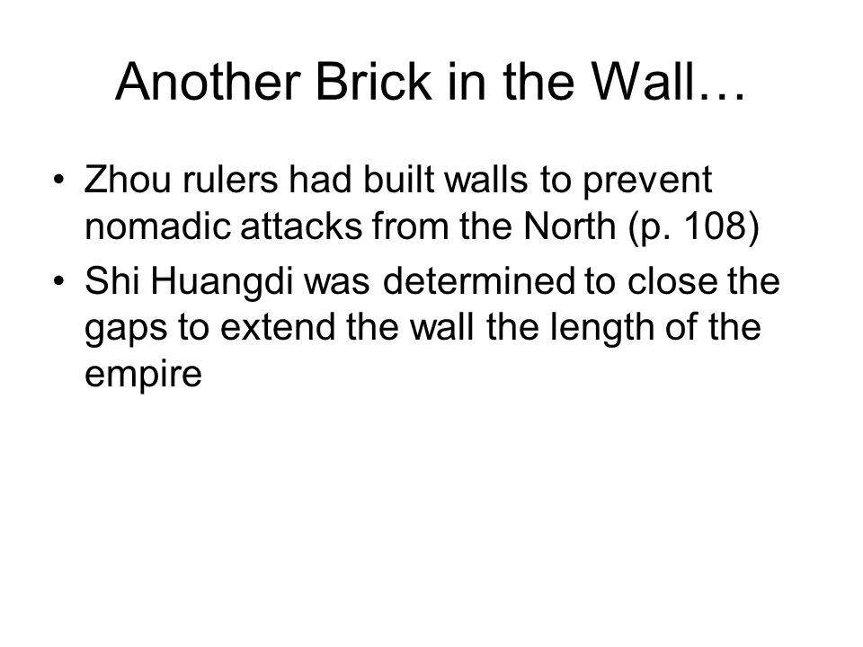 Another Brick in the Wall… Zhou rulers had built walls to prevent nomadic attacks from the North (p. 108) Shi Huangdi was determined to close the gaps