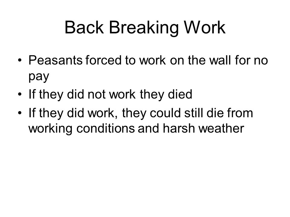 Back Breaking Work Peasants forced to work on the wall for no pay If they did not work they died If they did work, they could still die from working c