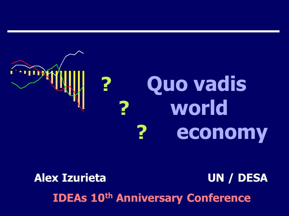 Quo vadis world economy Alex IzurietaUN / DESA IDEAs 10 th Anniversary Conference