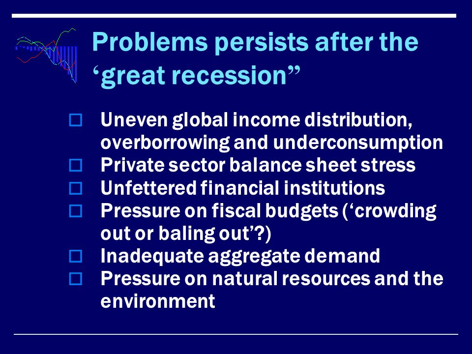 Problems persists after the great recession Uneven global income distribution, overborrowing and underconsumption Private sector balance sheet stress Unfettered financial institutions Pressure on fiscal budgets (crowding out or baling out ) Inadequate aggregate demand Pressure on natural resources and the environment