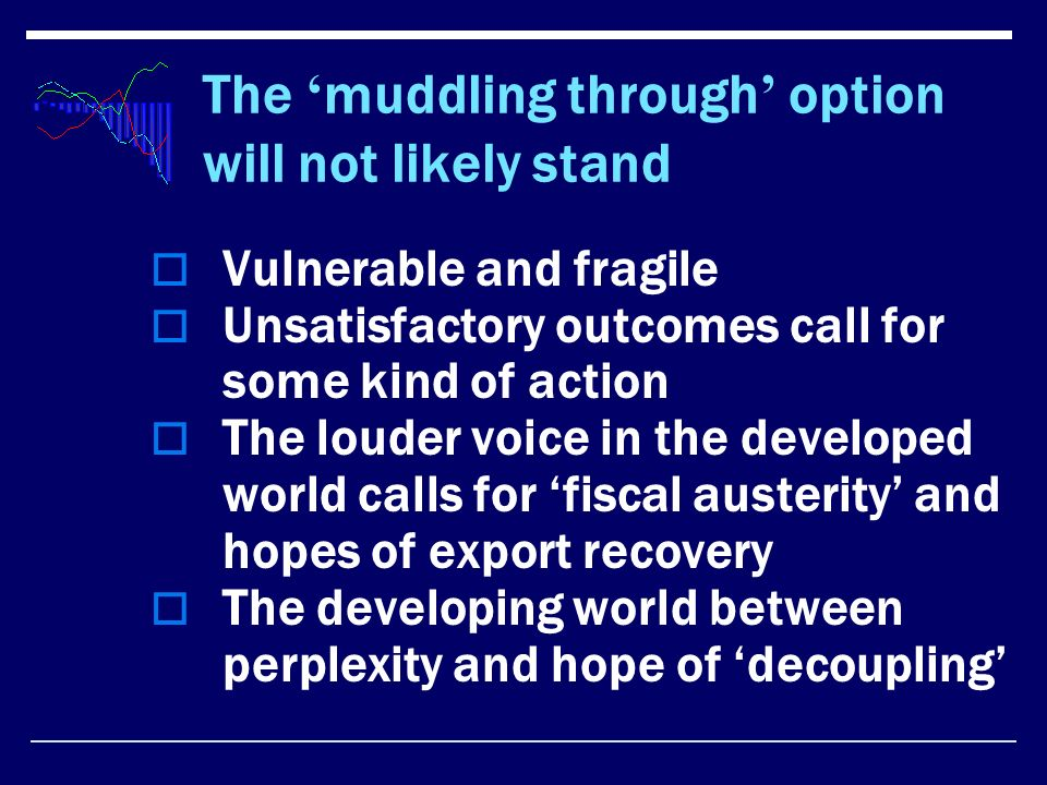 The muddling through option will not likely stand Vulnerable and fragile Unsatisfactory outcomes call for some kind of action The louder voice in the developed world calls for fiscal austerity and hopes of export recovery The developing world between perplexity and hope of decoupling