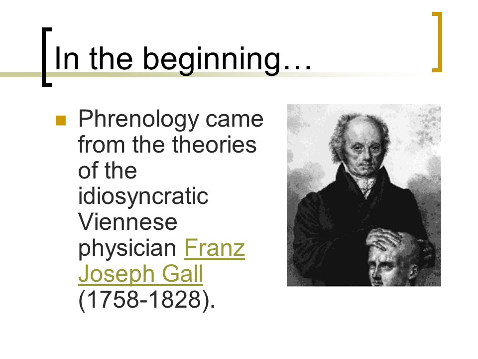 In the beginning… Phrenology came from the theories of the idiosyncratic Viennese physician Franz Joseph Gall (1758-1828).Franz Joseph Gall