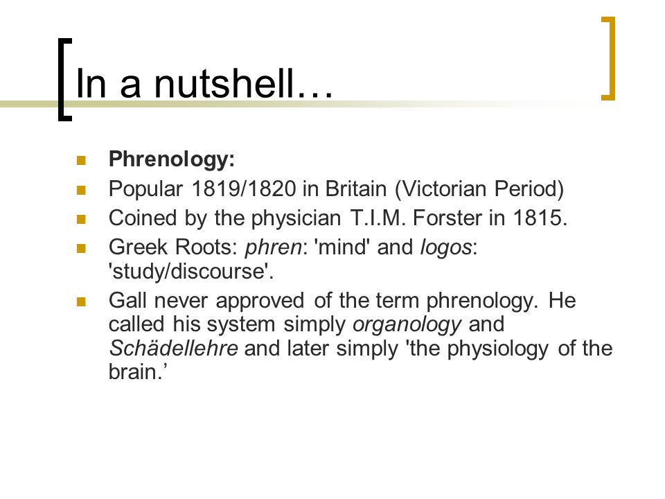 In a nutshell… Phrenology: Popular 1819/1820 in Britain (Victorian Period) Coined by the physician T.I.M. Forster in 1815. Greek Roots: phren: 'mind'