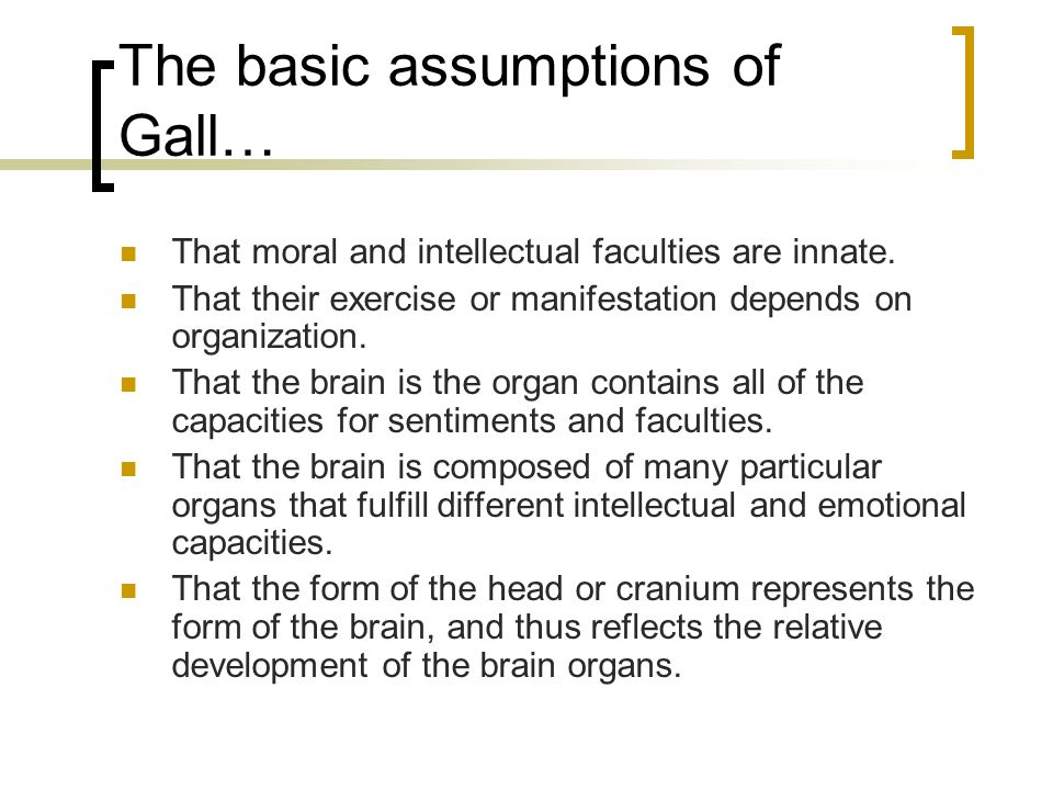 The basic assumptions of Gall… That moral and intellectual faculties are innate. That their exercise or manifestation depends on organization. That th