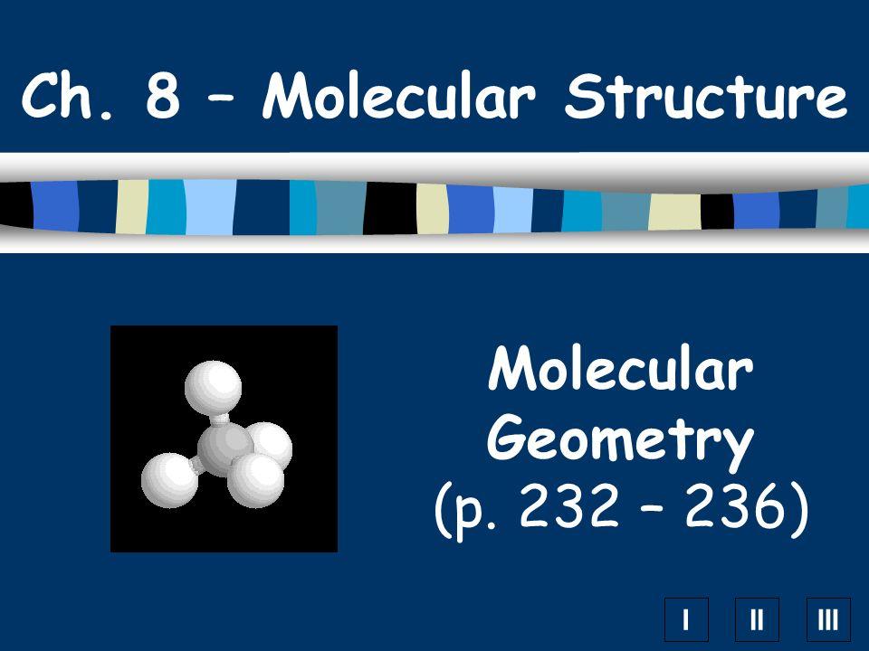 IIIIII Molecular Geometry (p. 232 – 236) Ch. 8 – Molecular Structure