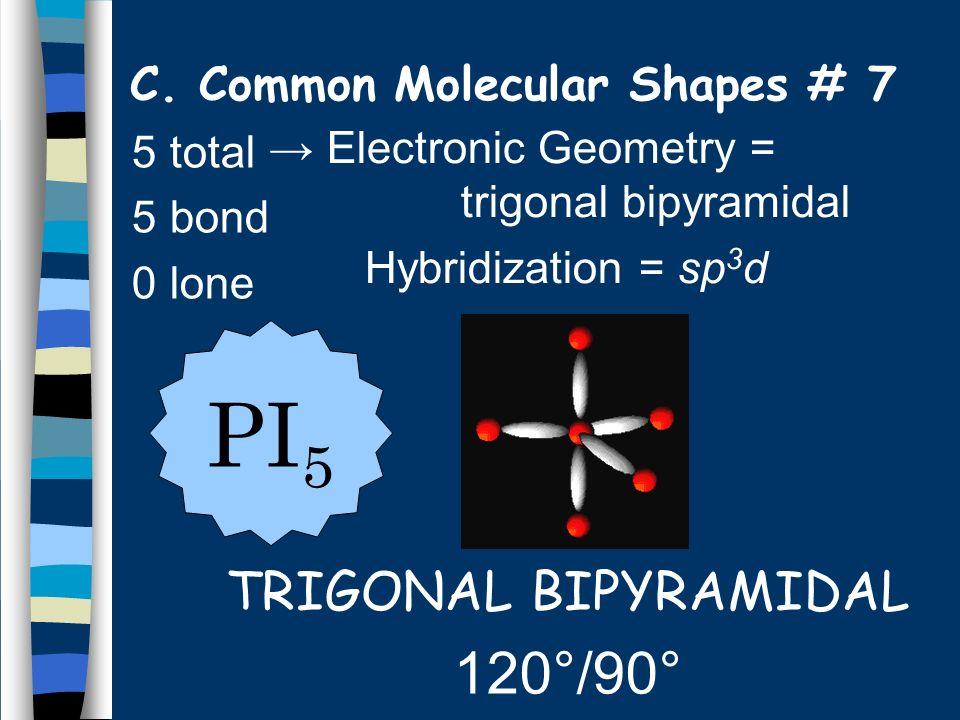 5 total 5 bond 0 lone TRIGONAL BIPYRAMIDAL 120°/90° PI 5 C.