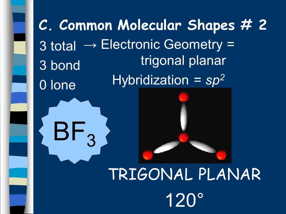 3 total 3 bond 0 lone TRIGONAL PLANAR 120° BF 3 C.