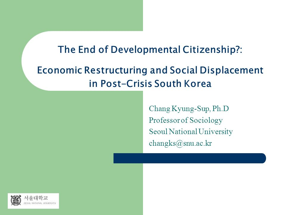 The End of Developmental Citizenship : Economic Restructuring and Social Displacement in Post-Crisis South Korea Chang Kyung-Sup, Ph.D Professor of Sociology Seoul National University