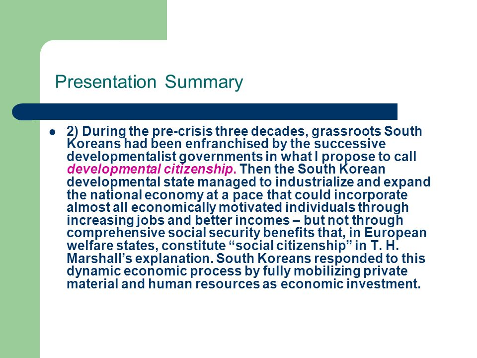 Presentation Summary 2) During the pre-crisis three decades, grassroots South Koreans had been enfranchised by the successive developmentalist governments in what I propose to call developmental citizenship.