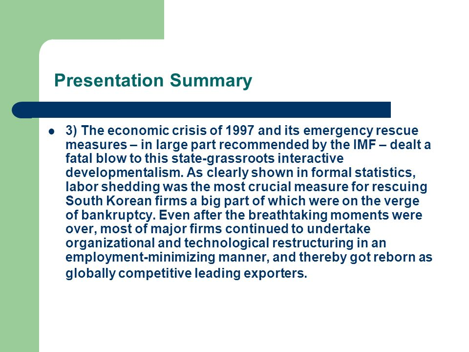 Presentation Summary 3) The economic crisis of 1997 and its emergency rescue measures – in large part recommended by the IMF – dealt a fatal blow to this state-grassroots interactive developmentalism.