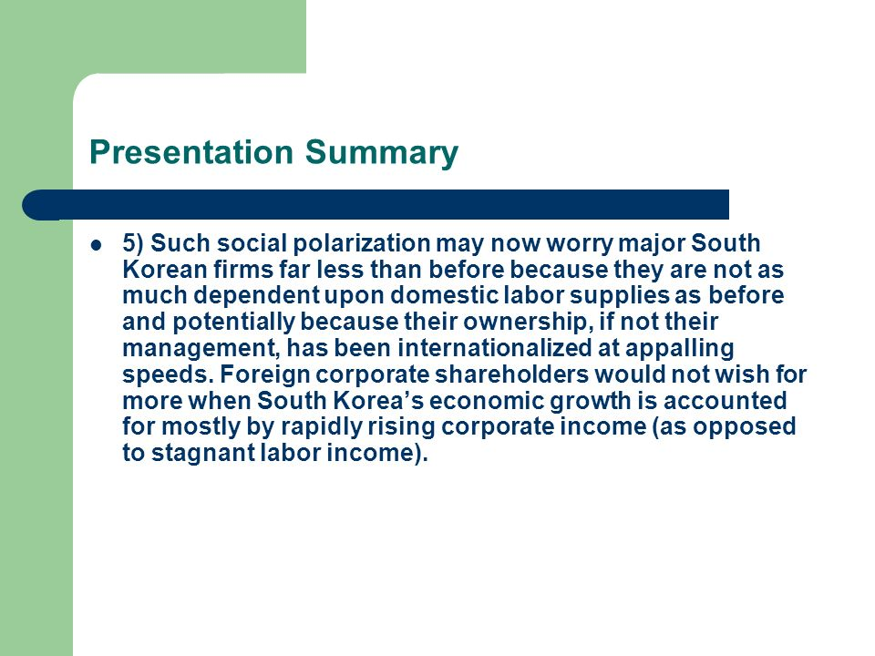 Presentation Summary 5) Such social polarization may now worry major South Korean firms far less than before because they are not as much dependent upon domestic labor supplies as before and potentially because their ownership, if not their management, has been internationalized at appalling speeds.