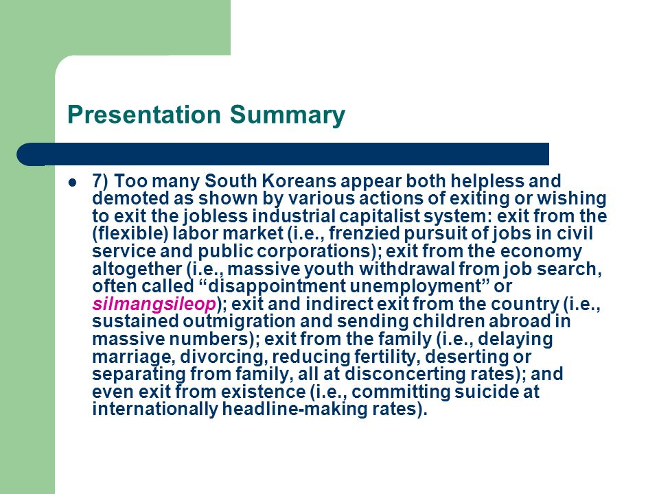 Presentation Summary 7) Too many South Koreans appear both helpless and demoted as shown by various actions of exiting or wishing to exit the jobless industrial capitalist system: exit from the (flexible) labor market (i.e., frenzied pursuit of jobs in civil service and public corporations); exit from the economy altogether (i.e., massive youth withdrawal from job search, often called disappointment unemployment or silmangsileop); exit and indirect exit from the country (i.e., sustained outmigration and sending children abroad in massive numbers); exit from the family (i.e., delaying marriage, divorcing, reducing fertility, deserting or separating from family, all at disconcerting rates); and even exit from existence (i.e., committing suicide at internationally headline-making rates).