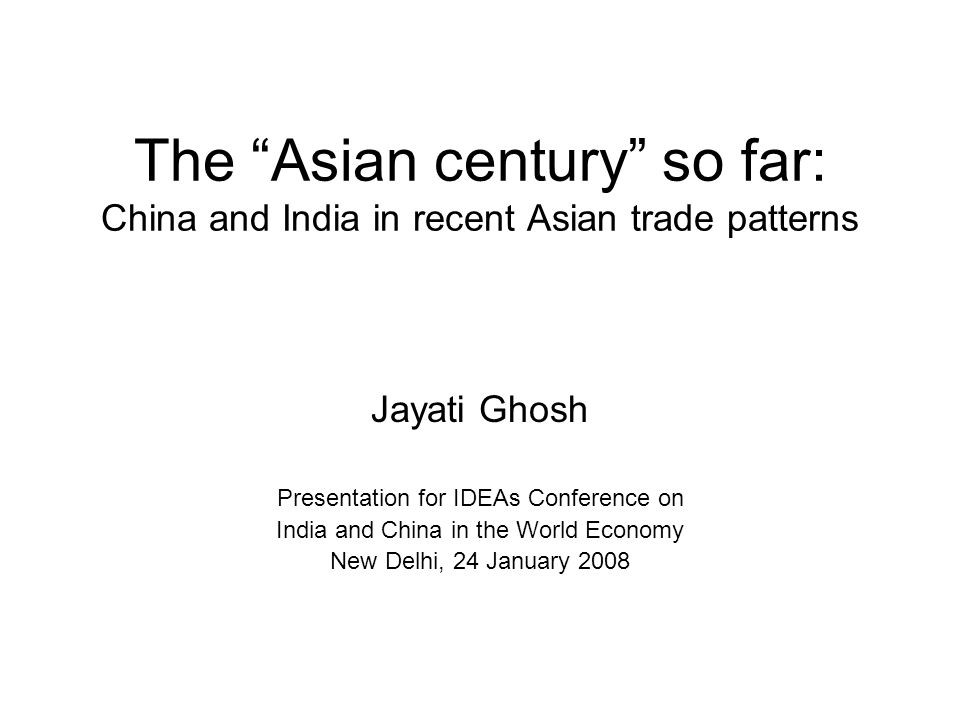 The Asian century so far: China and India in recent Asian trade patterns Jayati Ghosh Presentation for IDEAs Conference on India and China in the World Economy New Delhi, 24 January 2008