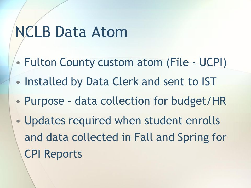 NCLB Data Atom Fulton County custom atom (File - UCPI) Installed by Data Clerk and sent to IST Purpose – data collection for budget/HR Updates required when student enrolls and data collected in Fall and Spring for CPI Reports
