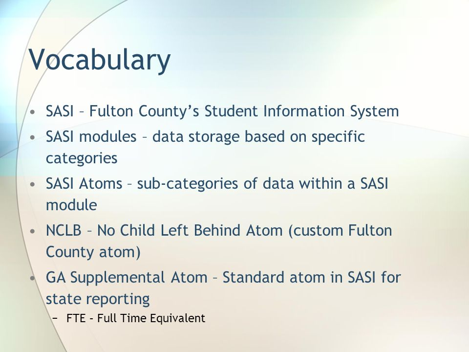Vocabulary SASI – Fulton Countys Student Information System SASI modules – data storage based on specific categories SASI Atoms – sub-categories of data within a SASI module NCLB – No Child Left Behind Atom (custom Fulton County atom) GA Supplemental Atom – Standard atom in SASI for state reporting FTE – Full Time Equivalent