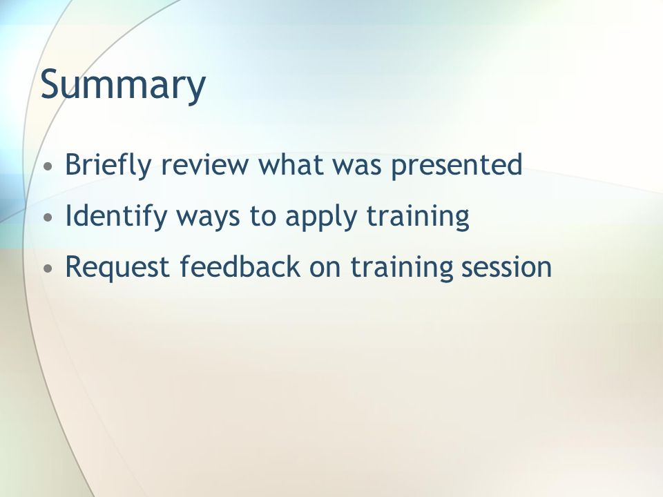 Summary Briefly review what was presented Identify ways to apply training Request feedback on training session