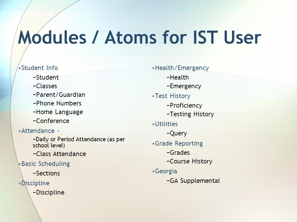 Modules / Atoms for IST User Student Info Student Classes Parent/Guardian Phone Numbers Home Language Conference Attendance – Daily or Period Attendance (as per school level) Class Attendance Basic Scheduling Sections Discipline Health/Emergency Health Emergency Test History Proficiency Testing History Utilities Query Grade Reporting Grades Course History Georgia GA Supplemental