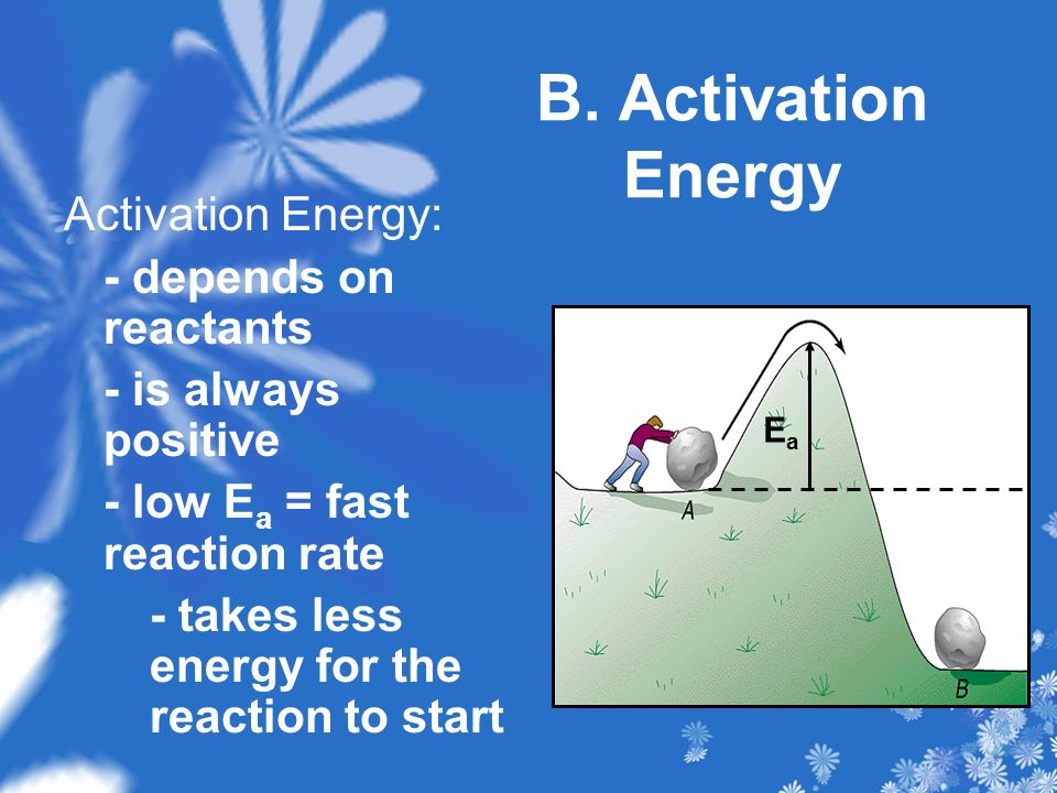 B. Activation Energy Activation Energy: - depends on reactants - is always positive - low E a = fast reaction rate - takes less energy for the reactio