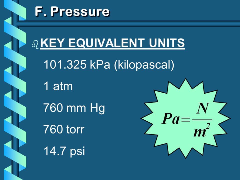 F. Pressure b KEY EQUIVALENT UNITS 101.325 kPa (kilopascal) 1 atm 760 mm Hg 760 torr 14.7 psi
