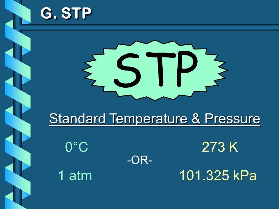 G. STP Standard Temperature & Pressure 0°C 273 K 1 atm101.325 kPa -OR- STP
