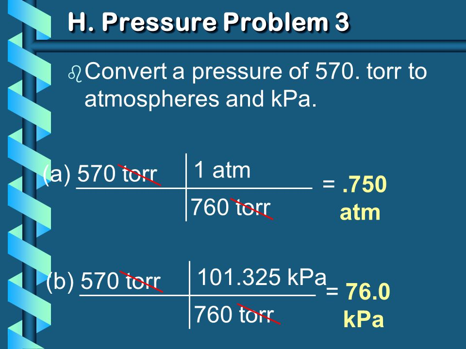 H. Pressure Problem 3 b Convert a pressure of 570. torr to atmospheres and kPa. (a) 570 torr 760 torr 1 atm =.750 atm (b) 570 torr 760 torr 101.325 kP