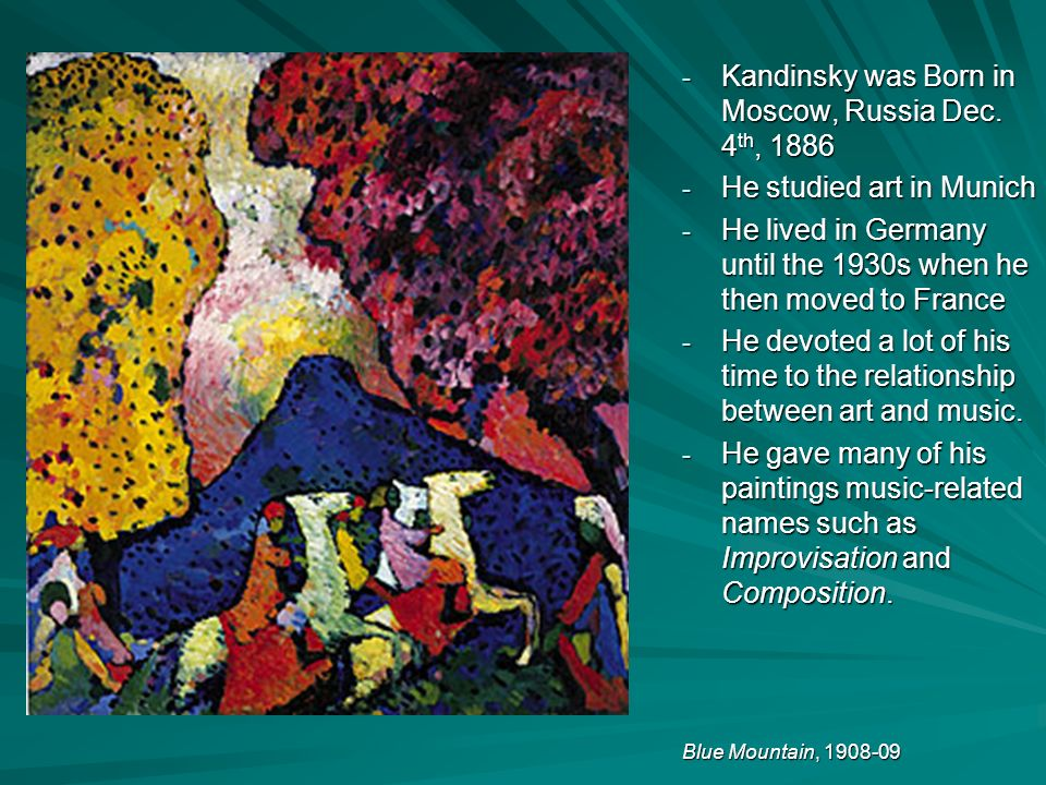 - Kandinsky was Born in Moscow, Russia Dec. 4 th, 1886 - He studied art in Munich - He lived in Germany until the 1930s when he then moved to France -