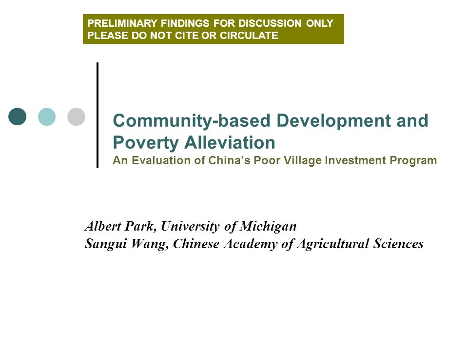 Albert Park, University of Michigan Sangui Wang, Chinese Academy of Agricultural Sciences Community-based Development and Poverty Alleviation An Evaluation of Chinas Poor Village Investment Program PRELIMINARY FINDINGS FOR DISCUSSION ONLY PLEASE DO NOT CITE OR CIRCULATE