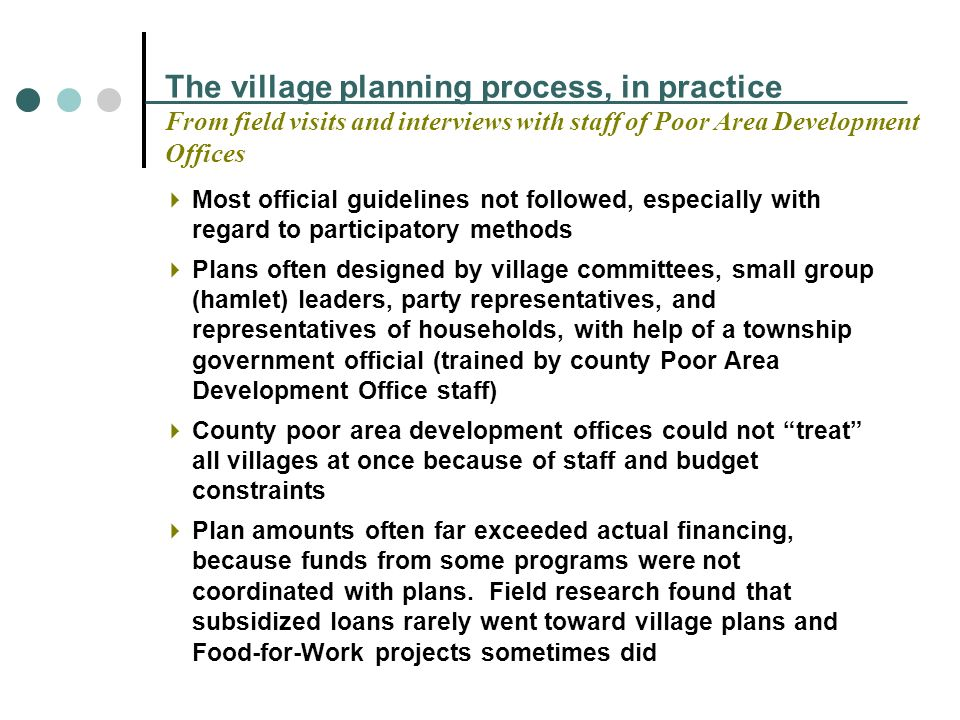 The village planning process, in practice From field visits and interviews with staff of Poor Area Development Offices Most official guidelines not followed, especially with regard to participatory methods Plans often designed by village committees, small group (hamlet) leaders, party representatives, and representatives of households, with help of a township government official (trained by county Poor Area Development Office staff) County poor area development offices could not treat all villages at once because of staff and budget constraints Plan amounts often far exceeded actual financing, because funds from some programs were not coordinated with plans.