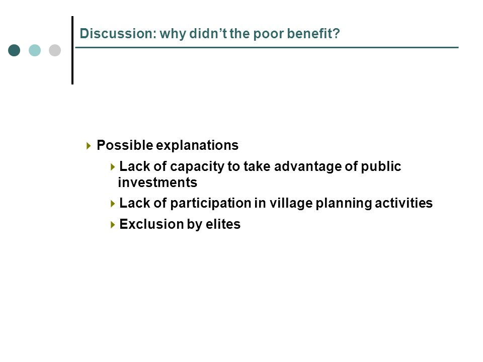 Discussion: why didnt the poor benefit? Possible explanations Lack of capacity to take advantage of public investments Lack of participation in villag