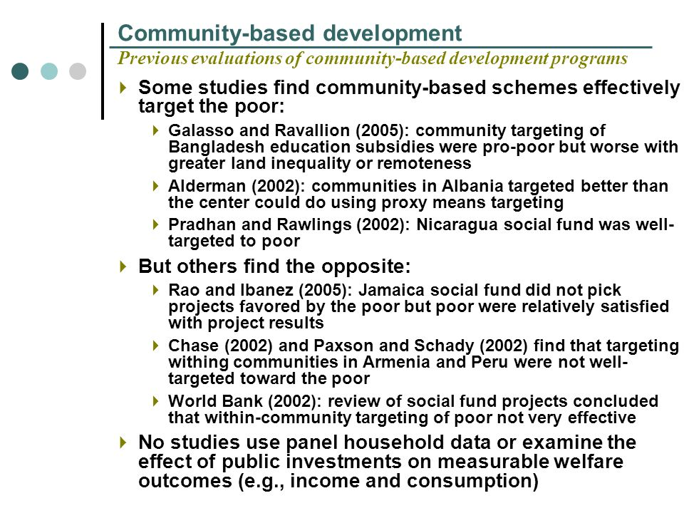 Community-based development Previous evaluations of community-based development programs Some studies find community-based schemes effectively target the poor: Galasso and Ravallion (2005): community targeting of Bangladesh education subsidies were pro-poor but worse with greater land inequality or remoteness Alderman (2002): communities in Albania targeted better than the center could do using proxy means targeting Pradhan and Rawlings (2002): Nicaragua social fund was well- targeted to poor But others find the opposite: Rao and Ibanez (2005): Jamaica social fund did not pick projects favored by the poor but poor were relatively satisfied with project results Chase (2002) and Paxson and Schady (2002) find that targeting withing communities in Armenia and Peru were not well- targeted toward the poor World Bank (2002): review of social fund projects concluded that within-community targeting of poor not very effective No studies use panel household data or examine the effect of public investments on measurable welfare outcomes (e.g., income and consumption)