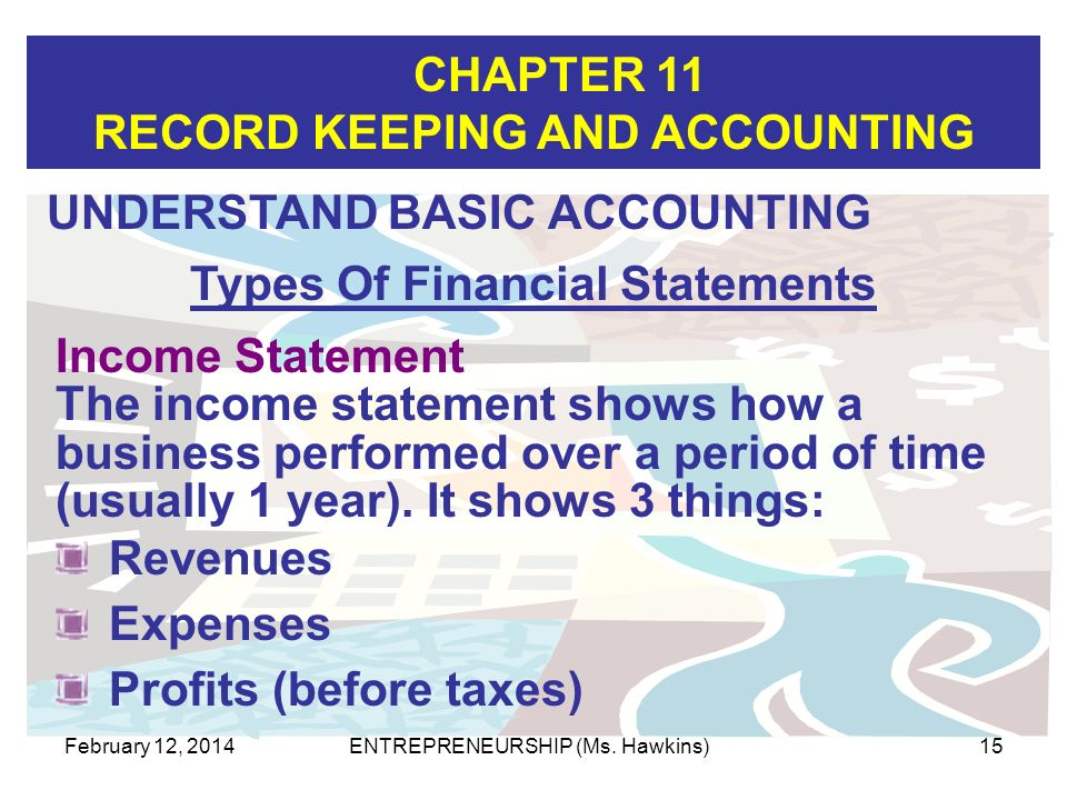 CHAPTER 11 RECORD KEEPING AND ACCOUNTING February 12, 2014ENTREPRENEURSHIP (Ms. Hawkins)15 Revenues Expenses Profits (before taxes) Income Statement T