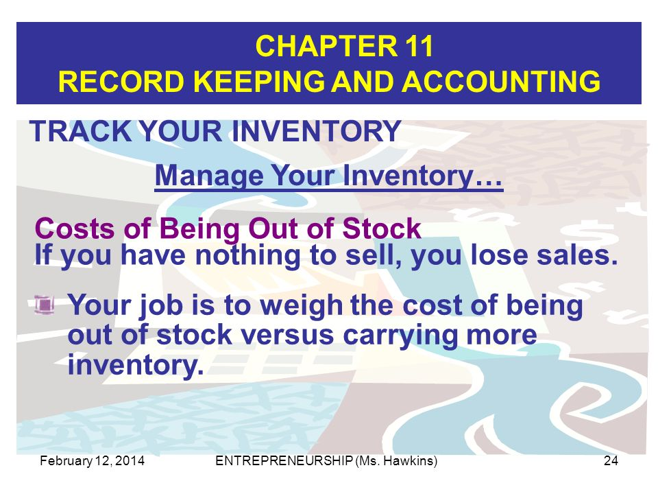 CHAPTER 11 RECORD KEEPING AND ACCOUNTING February 12, 2014ENTREPRENEURSHIP (Ms. Hawkins)24 TRACK YOUR INVENTORY Manage Your Inventory… Your job is to