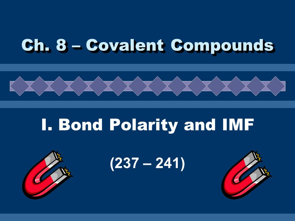 Ch. 8 – Covalent Compounds I. Bond Polarity and IMF (237 – 241)