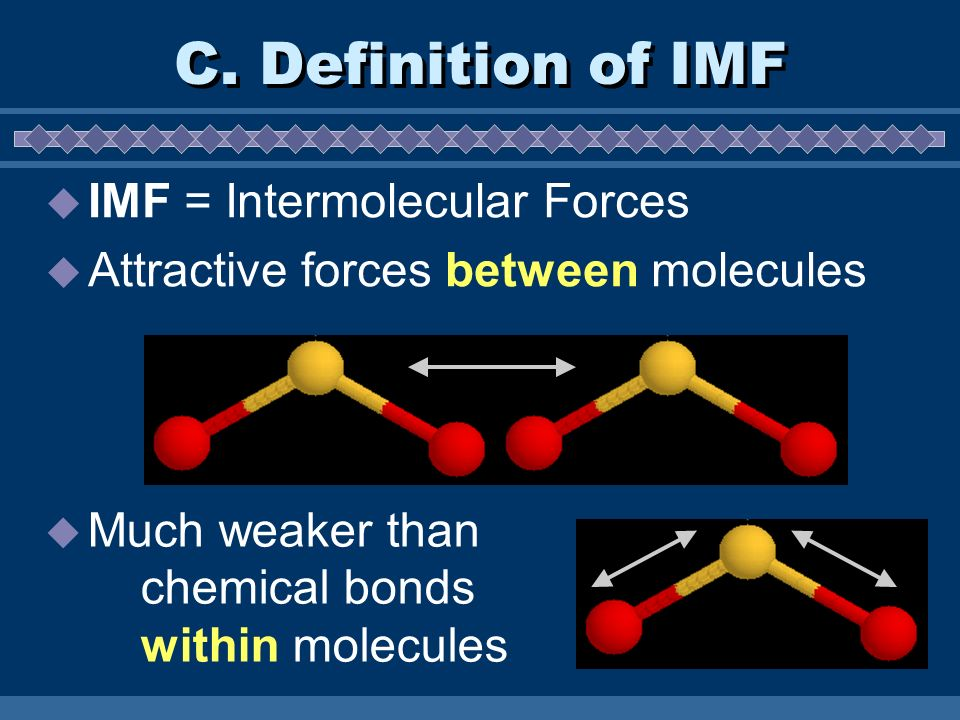 C. Definition of IMF IMF = Intermolecular Forces Attractive forces between molecules Much weaker than chemical bonds within molecules