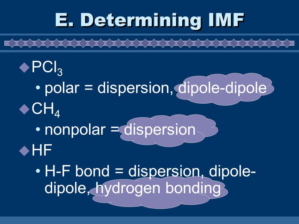 PCl 3 polar = dispersion, dipole-dipole CH 4 nonpolar = dispersion HF H-F bond = dispersion, dipole- dipole, hydrogen bonding E. Determining IMF
