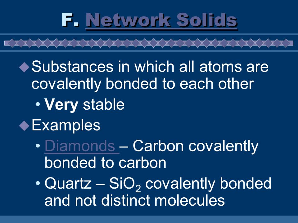 Substances in which all atoms are covalently bonded to each other Very stable Examples Diamonds – Carbon covalently bonded to carbonDiamonds Quartz –