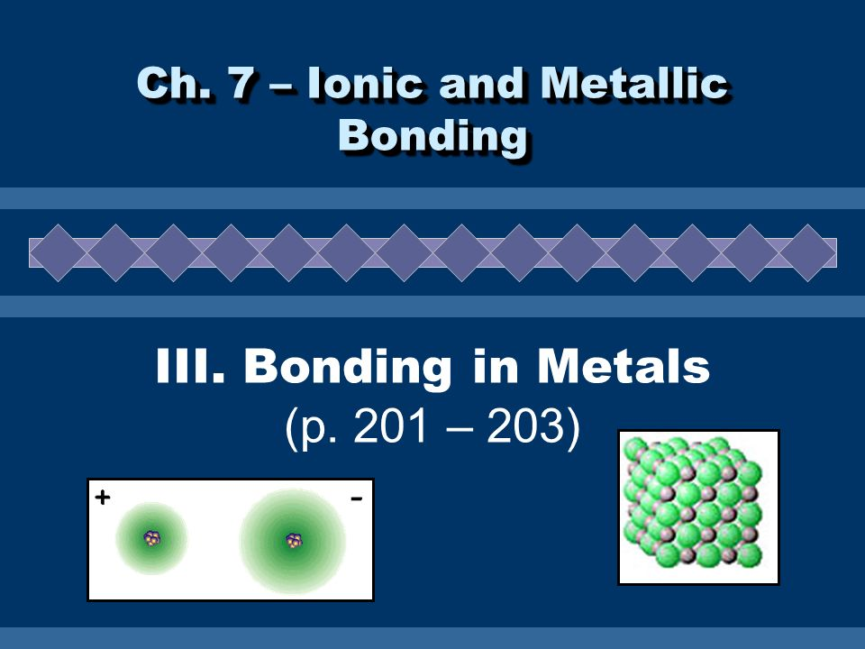 III. Bonding in Metals (p. 201 – 203) Ch. 7 – Ionic and Metallic Bonding
