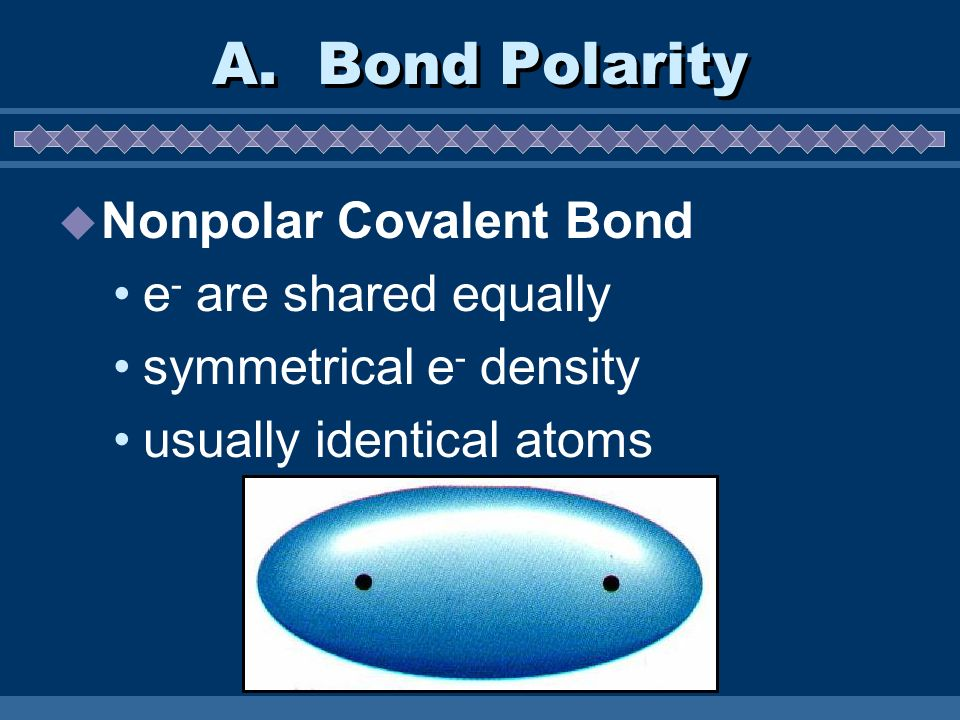 Nonpolar Covalent Bond e - are shared equally symmetrical e - density usually identical atoms A. Bond Polarity
