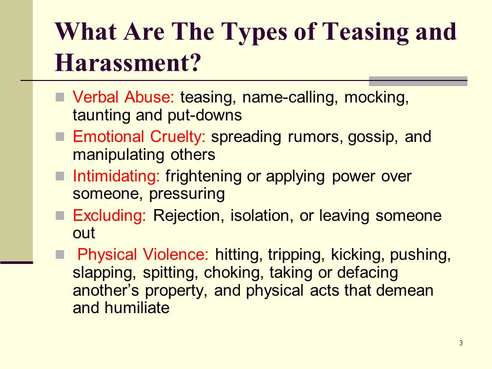 3 What Are The Types of Teasing and Harassment? Verbal Abuse: teasing, name-calling, mocking, taunting and put-downs Emotional Cruelty: spreading rumo