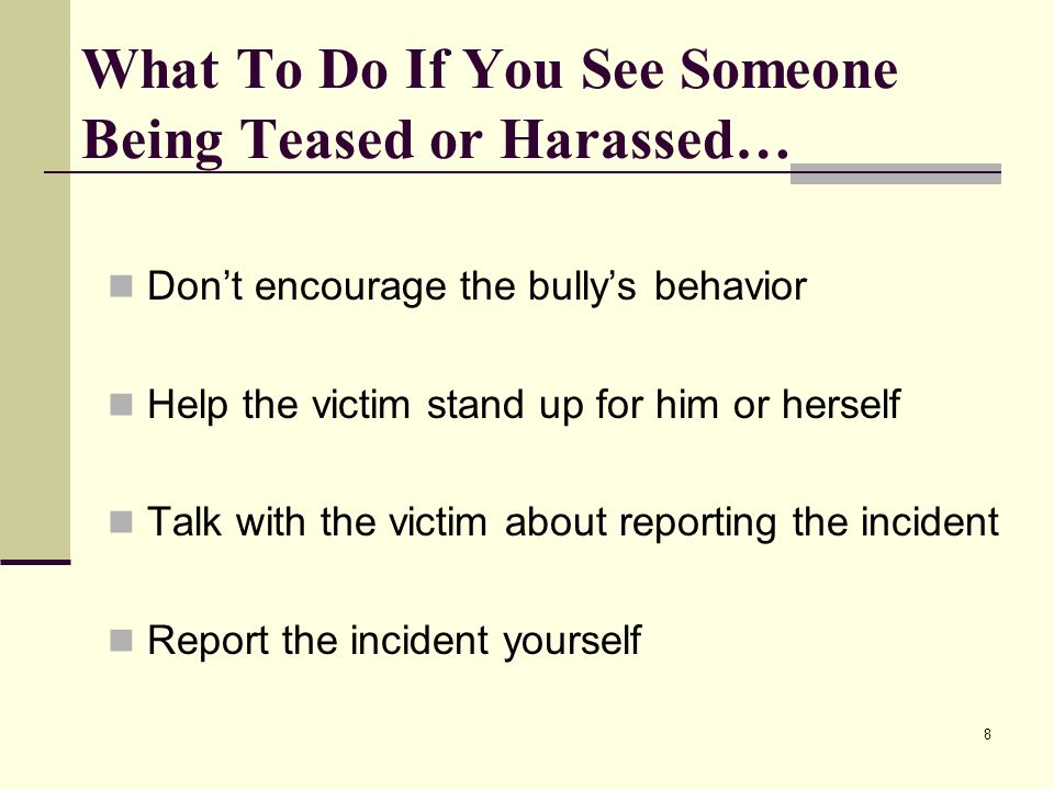 8 What To Do If You See Someone Being Teased or Harassed… Dont encourage the bullys behavior Help the victim stand up for him or herself Talk with the