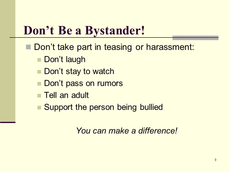 9 Dont Be a Bystander! Dont take part in teasing or harassment: Dont laugh Dont stay to watch Dont pass on rumors Tell an adult Support the person bei
